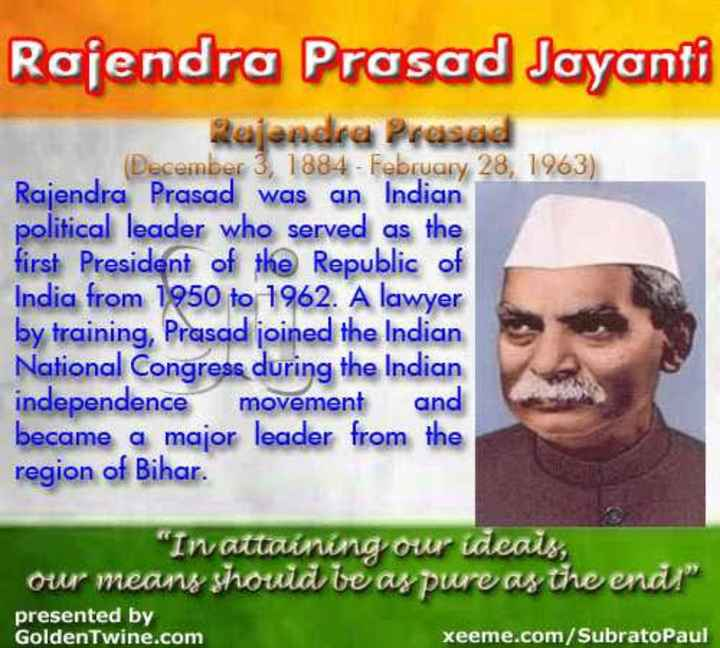 🎂 डॉ राजेंद्र प्रसाद जयंती - Rajendra Prasad Jayanti Rajendra Prasad December 3 , 1884 - February 28 , 1963 ) Rajendra Prasad was an Indian political leader who served as the first President of the Republic of India from 1950 to 1962 . A lawyer by training , Prasad joined the Indian National Congress during the Indian independence movement and became a major leader from the region of Bihar . In attaining our ideais , our means shouid te ay pure as the end presented by xeeme . com / SubratoPaul Golden Twine . com - ShareChat