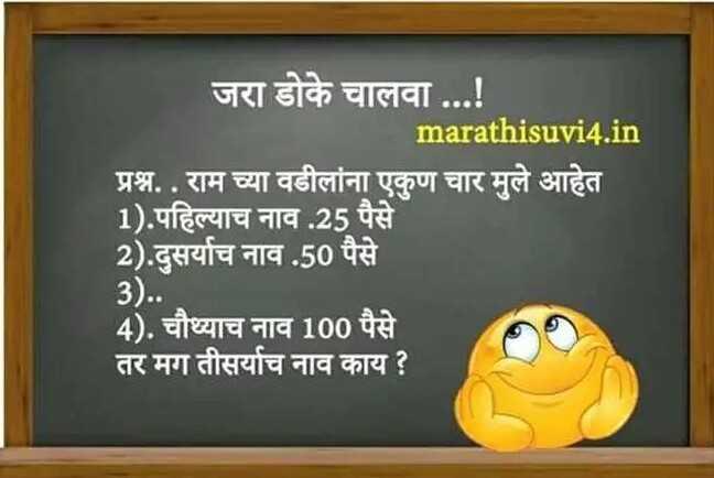 😇डोकं चालवा - जरा डोके चालवा . . . ! marathisuvi4 . in प्रश्न . . राम च्या वडीलांना एकुण चार मुले आहेत 1 ) . पहिल्याच नाव . 25 पैसे 2 ) . दुसर्याच नाव . 50 पैसे 3 ) . . 4 ) . चौथ्याच नाव 100 पैसे तर मग तीसर्याच नाव काय ? - ShareChat