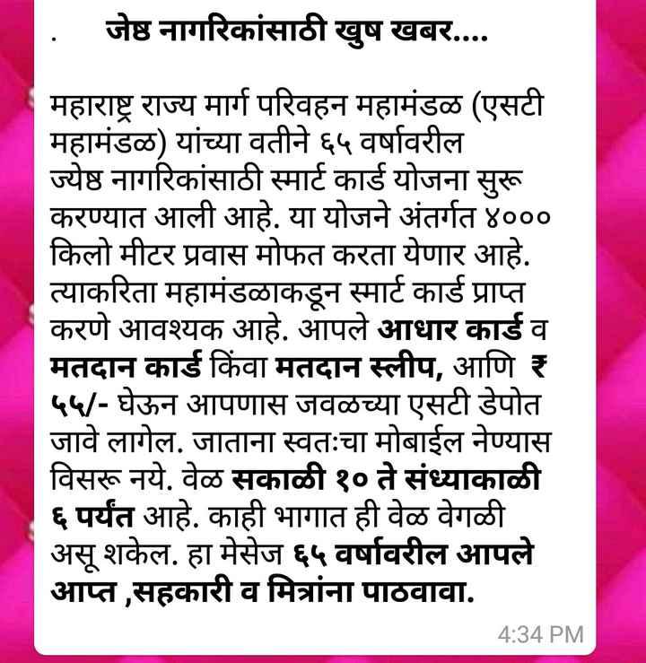 तुम्हाला हे माहित आहे का? - . जेष्ठ नागरिकांसाठी खुष खबर . . . . महाराष्ट्र राज्य मार्ग परिवहन महामंडळ ( एसटी महामंडळ ) यांच्या वतीने ६५ वर्षावरील ज्येष्ठ नागरिकांसाठी स्मार्ट कार्ड योजना सुरू करण्यात आली आहे . या योजने अंतर्गत ४००० किलो मीटर प्रवास मोफत करता येणार आहे . त्याकरिता महामंडळाकडून स्मार्ट कार्ड प्राप्त करणे आवश्यक आहे . आपले आधार कार्ड व मतदान कार्ड किंवा मतदान स्लीप , आणि र ५५ / - घेऊन आपणास जवळच्या एसटी डेपोत जावे लागेल . जाताना स्वतःचा मोबाईल नेण्यास विसरू नये . वेळ सकाळी १० ते संध्याकाळी ६ पर्यंत आहे . काही भागात ही वेळ वेगळी असू शकेल . हा मेसेज ६५ वर्षावरील आपले आप्त , सहकारी व मित्रांना पाठवावा . 4 : 34 PM - ShareChat