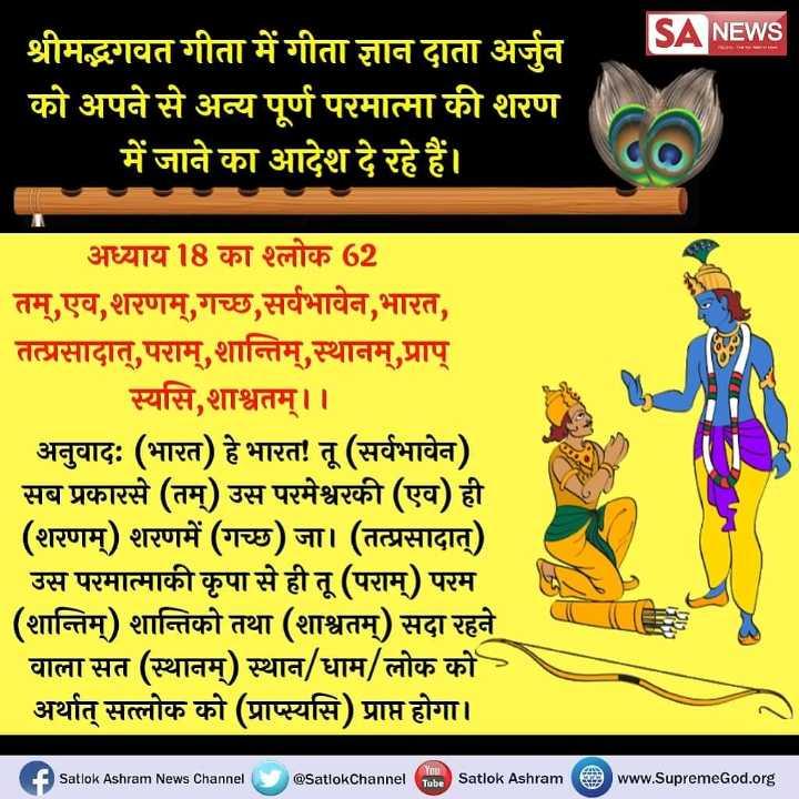 🌸 दत्तात्रे जयंती - NEWS श्रीमद्भगवत गीता में गीता ज्ञान दाता अर्जुन को अपने से अन्य पूर्ण परमात्मा की शरण में जाने का आदेश दे रहे हैं । अध्याय 18 का श्लोक 62 तम् , एव , शरणम् गच्छ , सर्वभावेन , भारत , तत्प्रसादात् , पराम् , शान्तिम् , स्थानम् , प्राप् स्यसि , शाश्वतम् । । अनुवादः ( भारत ) हे भारत ! तू ( सर्वभावेन ) सब प्रकारसे ( तम् ) उस परमेश्वरकी ( एव ) ही ( शरणम् ) शरणमें ( गच्छ ) जा । ( तत्प्रसादात् ) उस परमात्माकी कृपा से ही तू ( पराम् ) परम ( शान्तिम् ) शान्तिको तथा ( शाश्वतम् ) सदा रहने वाला सत ( स्थानम् ) स्थान / धाम / लोक को - । अर्थात सत्लोक को ( प्राप्स्यसि ) प्राप्त होगा । O Satlok Ashram News Channel @ Satlok Channel Tube Satlok Ashram www . SupremeGod . org - ShareChat