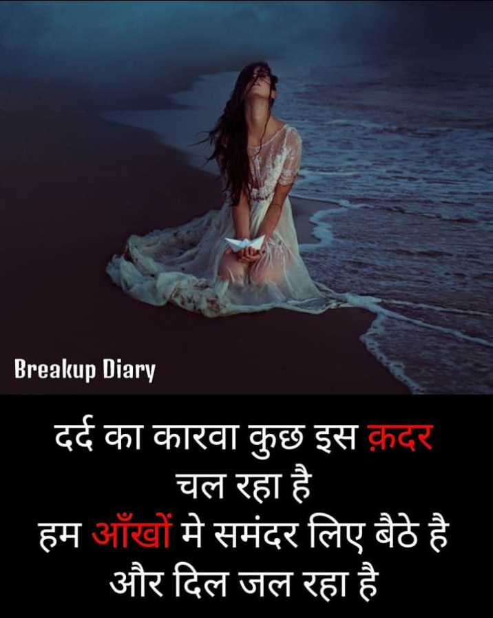 💔 दर्द-ए-दिल - Breakup Diary दर्द का कारवा कुछ इस क़दर चल रहा है हम आँखों मे समंदर लिए बैठे है और दिल जल रहा है - ShareChat