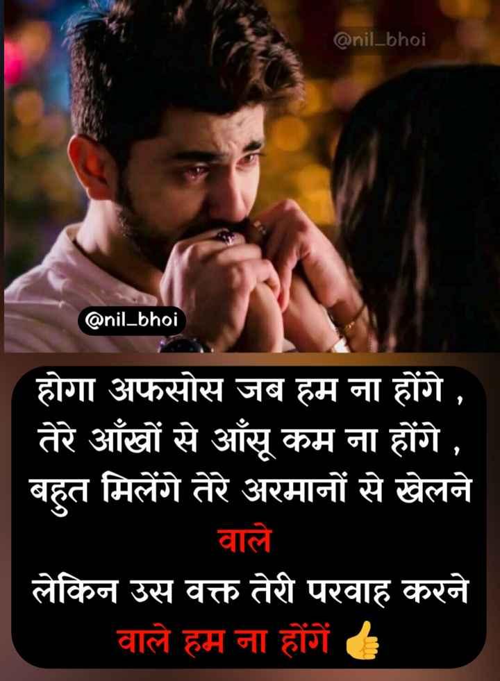 💔दर्द-ए-दिल - @ nil _ bhoi @ nil _ bhoi होगा अफसोस जब हम ना होंगे , तेरे आँखों से आँसू कम ना होंगे , बहुत मिलेंगे तेरे अरमानों से खेलने वाले लेकिन उस वक्त तेरी परवाह करने वाले हम ना होंगें । - ShareChat
