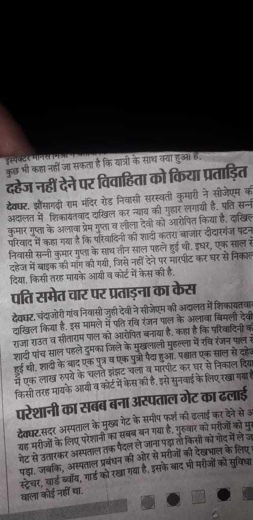 💔दर्द-ए-दिल -   अदालत में शिकायत गप्ता व लीला देवा का बाजार दीदारगंज १८ इंस्पेक्टरमानस कुछ भी कहा नहीं जा सकता है कि यात्री के साथ क्या हुआ है . दहेज नहीं देने पर विवाहिता को किया प्रताड़ित देवघर , झौंसागढी राम मंदिर रोड निवासी सरस्वती कुमारी ने सीजेएम की अदालत में शिकायतवाद दाखिल कर न्याय की गुहार लगायी है . पति सन्नी कुमार गुप्ता के अलावा प्रेम गुप्ता व लीला देवी को आरोपित किया है , दाखिल परिवाद में कहा गया है कि परिवादिनी की शादी कतरा बाजार दीदारगंज पटना निवासी सन्नी कुमार गुप्ता के साथ तीन साल पहले हुई थी . इधर , एक साल से दहेज में बाइक की मांग की गयी , जिसे नहीं देने पर मारपीट कर घर से निकाल दिया . किसी तरह मायके आयी व कोर्ट में केस की है . पति समेत चार पर प्रताड़ना का केस देवघर , चंदाजोरी गांव निवासी जुही देवी ने सीजेएम की अदालत में शिकायतवाद दाखिल किया है . इस मामले में पति रवि रंजन पाल के अलावा बिमली देवी राजा राउत व सीताराम पाल को आरोपित बनाया है . कहा है कि परिवादिनी के शादी पांच साल पहले दुमका जिले के मुखलाली मुहल्ला में रवि रंजन पाल से हुई थी . शादी के बाद एक पुत्र व एक पुत्री पैदा हुआ . पश्चात एक साल से दहे में एक लाख रुपये के चलते झिट चला व मारपीट कर घर से निकाल दिया किसी तरह मायके आयी व कोर्ट में केस की है . इसे सुनवाई के लिए रखा गया है परेशानी का सबब बना अस्पताल गेट का ढलाई देवघर . सदर अस्पताल के मुख्य गेट के समीप फर्श की ढलाई कर देने से 3 यह मरीजों के लिए परेशानी का सबब बन गया है . गुरुवार को मरीजों को म गरका अस्पताल तक पैदल ले जाना पड़ा तो किसी को गोद में ले ज पडा , जबकि , अस्पताल प्रबंधन की ओर से मरीजों की देखभाल के लिए । स्टेचर वार्ड ब्वॉय , गार्ड को रखा गया है , इसके बाद भी मरीजों को सविधा । वाला कोई नहीं था . - ShareChat