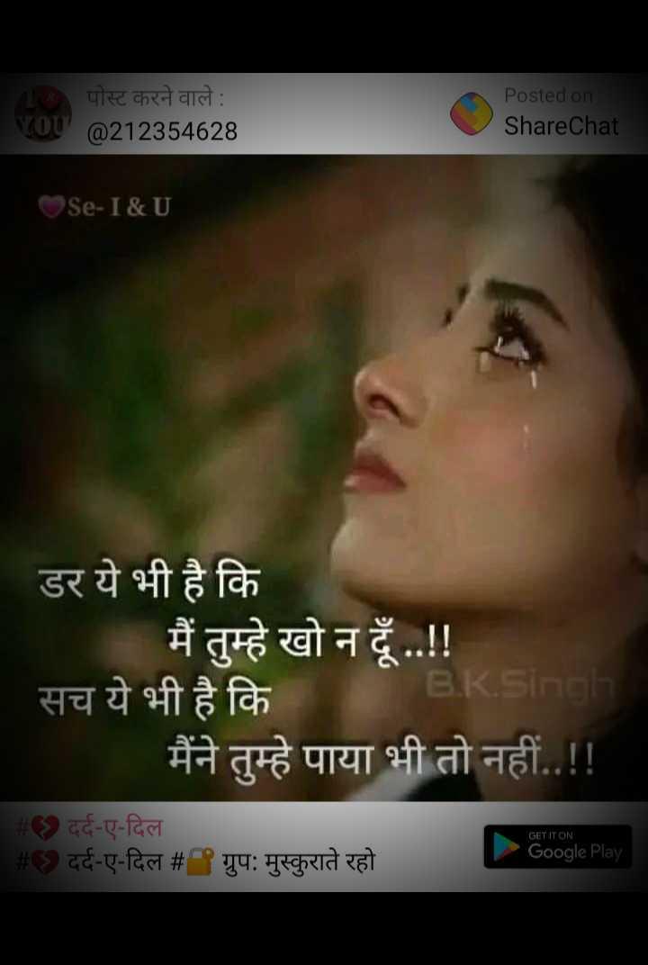 💔 दर्द-ए-दिल - पोस्ट करने वाले : YOU @ 212354628 Posted on . ShareChat OSe - I & U डर ये भी है कि मैं तुम्हे खो न दूँ . . ! ! सच ये भी है कि B . R . Singh मैंने तुम्हे पाया भी तो नहीं . . ! ! # दर्द - ए - दिल # C ) दर्द - ए - दिल # ग्रुप : मुस्कुराते रहो GET IT ON Google Play - ShareChat