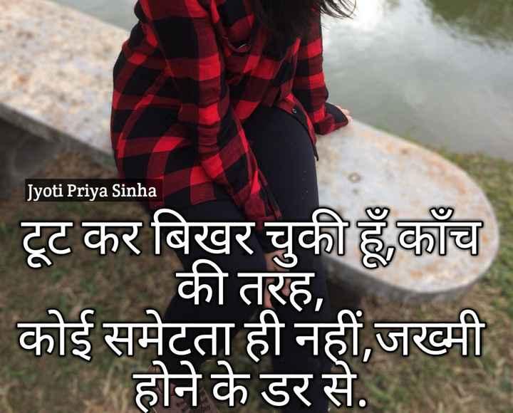 💔दर्द-ए-दिल - Jyoti Priya Sinha टूट कर बिखर चुकी हूँ , काँच की तरह , कोई समेटता ही नहीं , जख्मी होने के डर से . - ShareChat