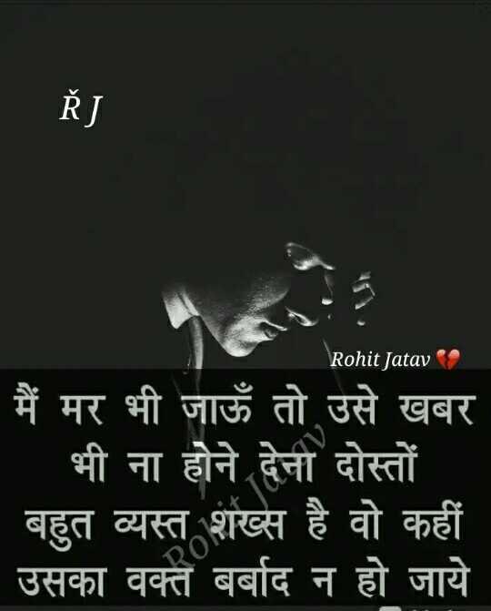 💔 दर्द भरल गाना 🎶 - Ř J Rohit Jatav मैं मर भी जाऊँ तो उसे खबर | भी ना होने देना दोस्तों । | बहुत व्यस्त शख्स है वो कहीं | उसका वक्त बर्बाद न हो जाये - ShareChat