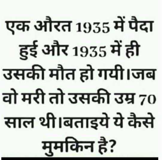 दिमागी पहेली - एक औरत 1935 में पैदा _ _ _ हुई और 1935 में ही उसकी मौत हो गयी । जब वो मरी तो उसकी उम्र 70 साल थी । बताइये ये कैसे _ _ _ मुमकिन है ? - ShareChat