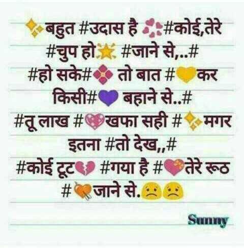 दिल के जज्बात - बहुत # उदास है । # कोई , तेरे # चुप हो # जाने से , . . # # हो सके # तो बात # कर । किसी # बहाने से . . # # तू लाख # खफा सही # मगर इतना # तो देख , , # # कोई टूट # गया है # तेरे रूठ # जाने से . • • Sunny - ShareChat