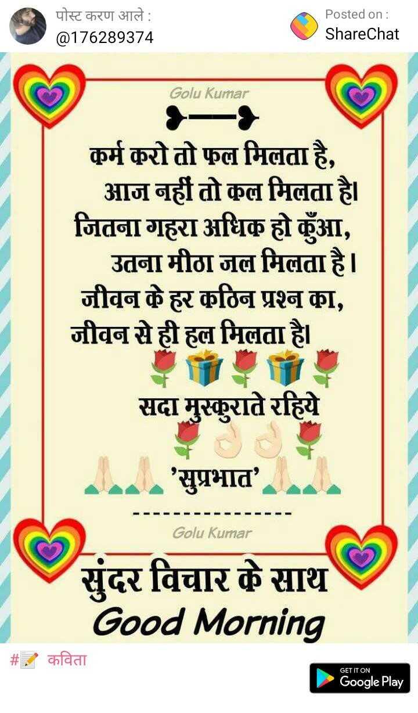 दिल के जज्बात - पोस्ट करण आले : @ 176289374 Posted on : ShareChat Golu Kumar कुर्म कुरो तो फल मिलता है , आज नहीं तो कुल मिलता है । जितना गहरा अधिक हो हुँ , उतना मीठा जल मिलता है । जीवन के हर कुठिन प्रश्न का , जीवन से ही हल मिलता है । सदा मुस्कुराते रहिये . . . . ' सुप्रभात ' . Golu Kumar सुंदर विचार के साथ Good Morning | # . कविता GET IT ON Google Play - ShareChat