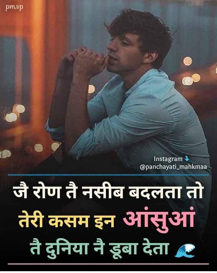 दिल के जज्बात - pm . vp Instagram @ panchayati _ mahkmaa जै रोण ते नसीब बदलता तो तेरी कसम इन आंसुआं तै दुनिया नै डूबा देता है - ShareChat