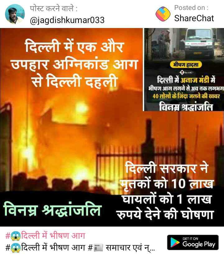 😱दिल्ली में भीषण आग - पोस्ट करने वाले : @ jagdishkumar033 Posted on : ShareChat दिल्ली में एक और उपहार अग्निकांड आग से दिल्ली दहली भीषण हादसा दिल्ली में अनाज मंडी में भीषण आग लगने से अब तक लगभग 40 लोगों के जिंदा जलने की खबर विनम्र श्रद्धांजलि दिल्ली सरकार ने मृतकों को 10 लाख ' घायलों को 1 लाख विनम्र श्रद्धांजलि रुपये देने की घोषणा GET IT ON _ _ # दिल्ली में भीषण आग # दिल्ली में भीषण आग # समाचार एवं न् . . . L Google Play - ShareChat