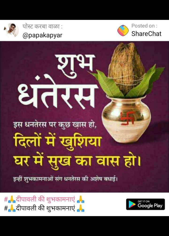 🙏दीपावली की शुभकामनाएं 🙏 - पोस्ट करबा वाळा : @ papakapyar Posted on : ShareChat शुभ धतेरस इस धनतेरस पर कुछ ख़ास हो , दिलों में खुशिया घर में सुख का वास हो । इन्हीं शुभकामनाओं संग धनतेरस की अशेष बधाई । । GET IT ON # दीपावली की शुभकामनाएं # . दीपावली की शुभकामनाएं - Google Play - ShareChat