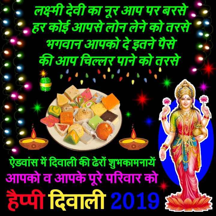 🙏 दीपावली शुभकामनायें - लक्ष्मी देवी का नूर आप पर बरसे . . हर कोई आपसे लोन लेने को तरसे भगवान आपको दे इतने पैसे की आप चिल्लर पाने को तरसे ऐडवांस में दिवाली की ढेरों शुभकामनायें आपको व आपके पूरे परिवार को हैप्पी दिवाली 2019 - ShareChat