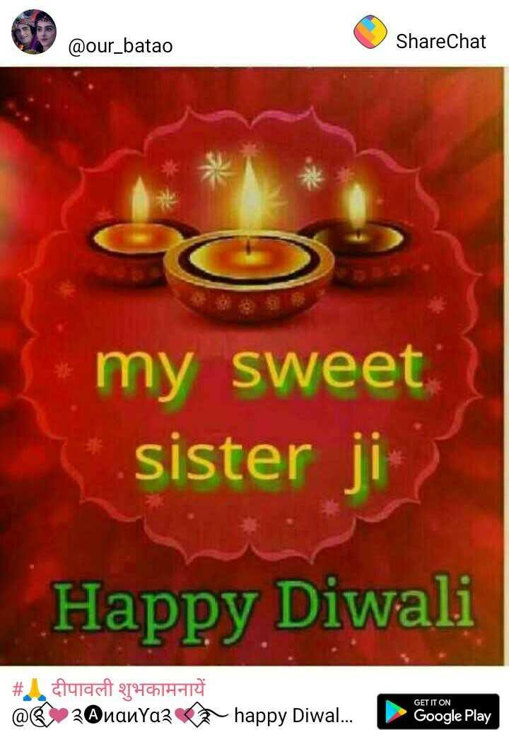 🙏 दीपावली शुभकामनायें - @ our _ batao ShareChat my sweet sister Happy Diwali # . दीपावली शुभकामनायें @ @ _ 2 @ nanyazs happy Diwa . . . Google Play - ShareChat
