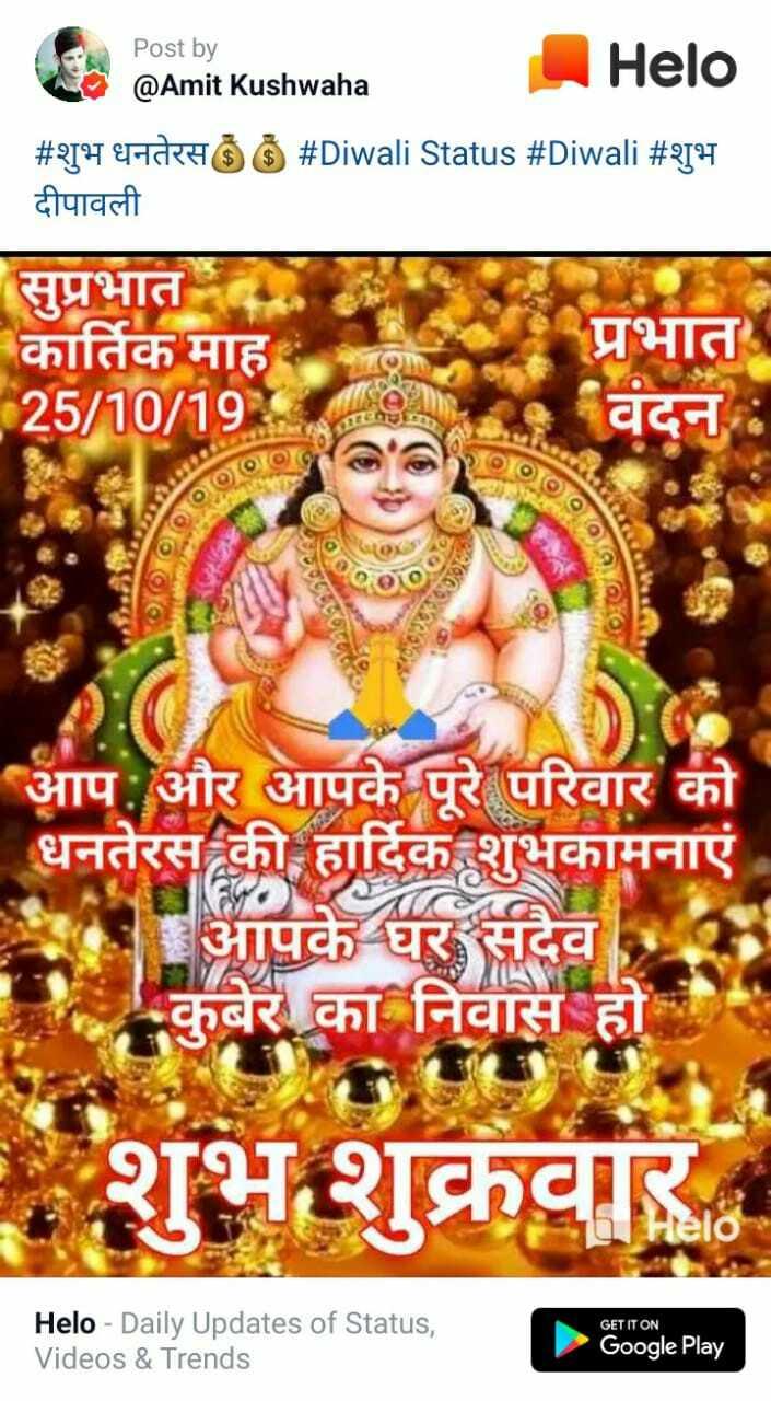 🙏 दीपावली शुभकामनायें - Post by @ Amit Kushwaha # शुभ धनतेरसॐ ॐ # Diwali Status # Diwali # शुभ दीपावली सुप्रभात कार्तिक माह 25 / 10 / 19 प्रभात वंदन TRENOIOOfo ofOOlo FOOT आप और आपके पूरे परिवार को कामनाए कुबेर का निवास हो के शुभ शुक्रवार GET IT ON - Daily Updates of Status , Videos & Trends Google Play - ShareChat