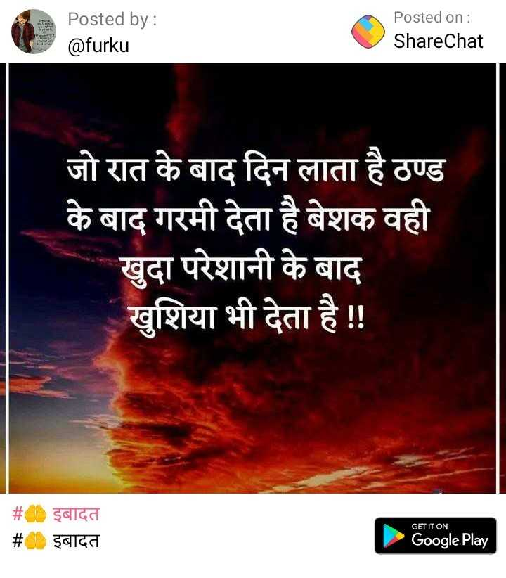 🤲 दुआएं - Posted by : @ furku Posted on : ShareChat जो रात के बाद दिन लाता है ठण्ड के बाद गरमी देता है बेशक वही खुदा परेशानी के बाद खुशिया भी देता है ! ! इबादत इबादत GET IT ON Google Play - ShareChat
