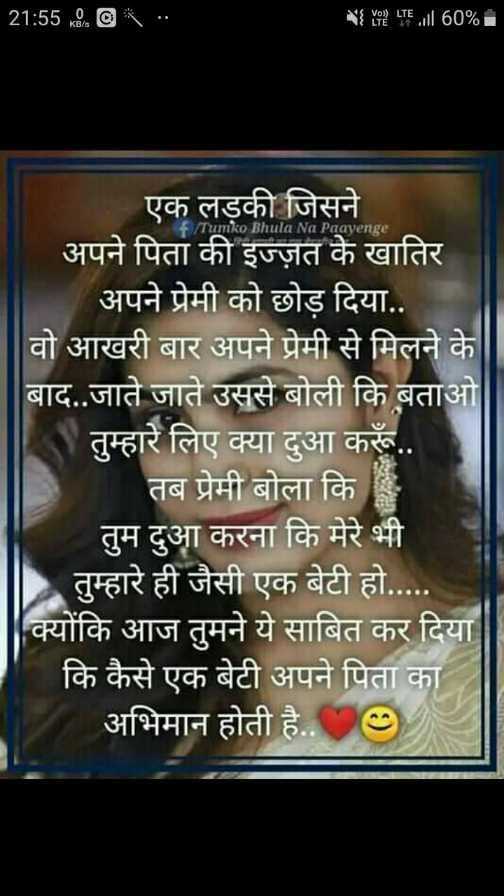 🤲 दुआएं - 21 : 5500 * . . 4 2 LTE . ill 60 % . Tumko Bhula Na Paayenge एक लड़की जिसने अपने पिता की इज्ज़त के खातिर अपने प्रेमी को छोड़ दिया . . वो आखरी बार अपने प्रेमी से मिलने के बाद . . जाते जाते उससे बोली कि बताओ तुम्हारे लिए क्या दुआ करूँ . . तब प्रेमी बोला कि तुम दुआ करना कि मेरे भी तुम्हारे ही जैसी एक बेटी हो . क्योंकि आज तुमने ये साबित कर दिया | कि कैसे एक बेटी अपने पिता का अभिमान होती है . . 09 - ShareChat