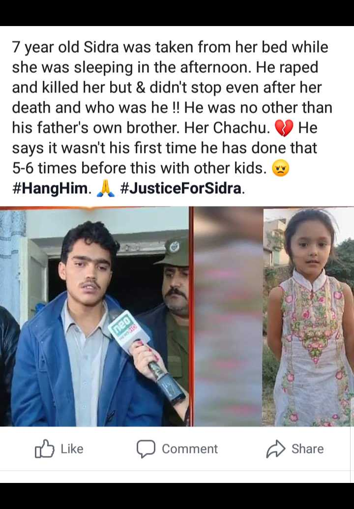 # दुखी 💓ह्रदय - 7 year old Sidra was taken from her bed while she was sleeping in the afternoon . He raped and killed her but & didn ' t stop even after her death and who was he ! ! He was no other than his father ' s own brother . Her Chachu . He says it wasn ' t his first time he has done that 5 - 6 times before this with other kids . Our # HangHim . # JusticeForSidra . U Like a comment Share - ShareChat