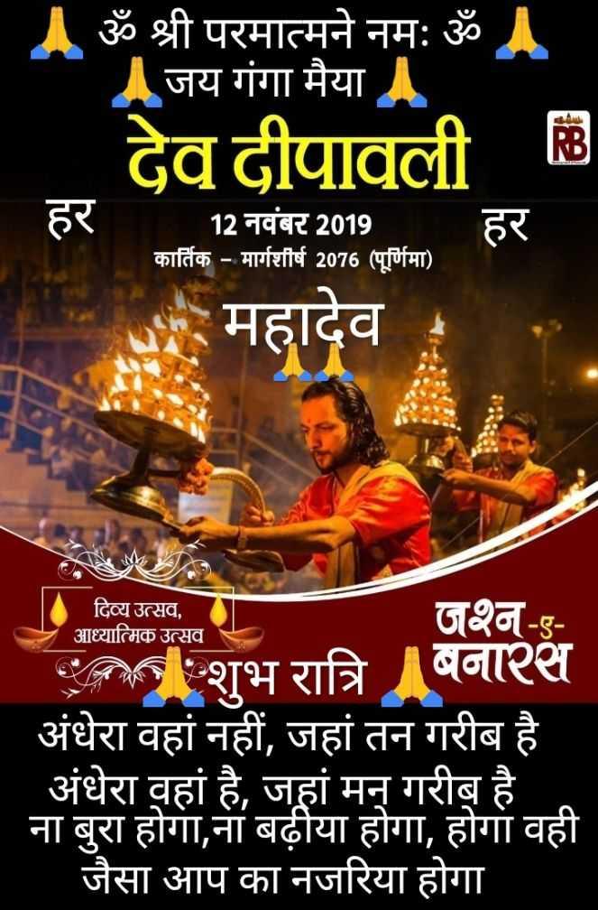 देव दीपावली - Aॐ श्री परमात्मने नमः ॐ । जय गंगा मैया । देव दीपावली & हर 12 नवंबर 2019 कार्तिक - मार्गशीर्ष 2076 ( पूर्णिमा ) । हर महादेव दिव्य उत्सव , आध्यात्मिक उत्सव जश्न - ए कि शुभ रात्रि बनारस अंधेरा वहां नहीं , जहां तन गरीब है अंधेरा वहां है , जहां मन् गरीब है ना बुरा होगा , ना बढ़ीया होगा , होगा वही जैसा आप का नजरिया होगा - ShareChat
