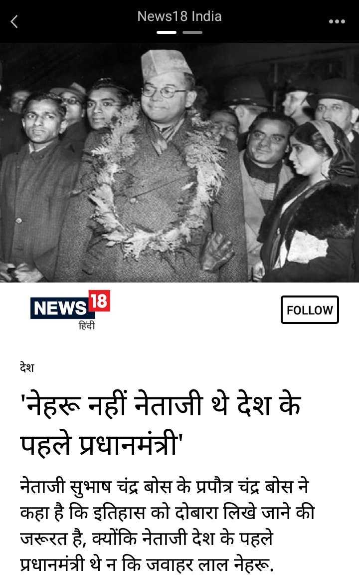 देश के पहले प्रधानमंत्री नेताजी सुभाष चन्द्र बोस थे - News18 India NEWS 18 FOLLOW हिंदी देश _ ' नेहरू नहीं नेताजी थे देश के पहले प्रधानमंत्री ' नेताजी सुभाष चंद्र बोस के प्रपौत्र चंद्र बोस ने कहा है कि इतिहास को दोबारा लिखे जाने की जरूरत है , क्योंकि नेताजी देश के पहले प्रधानमंत्री थे न कि जवाहर लाल नेहरू . - ShareChat