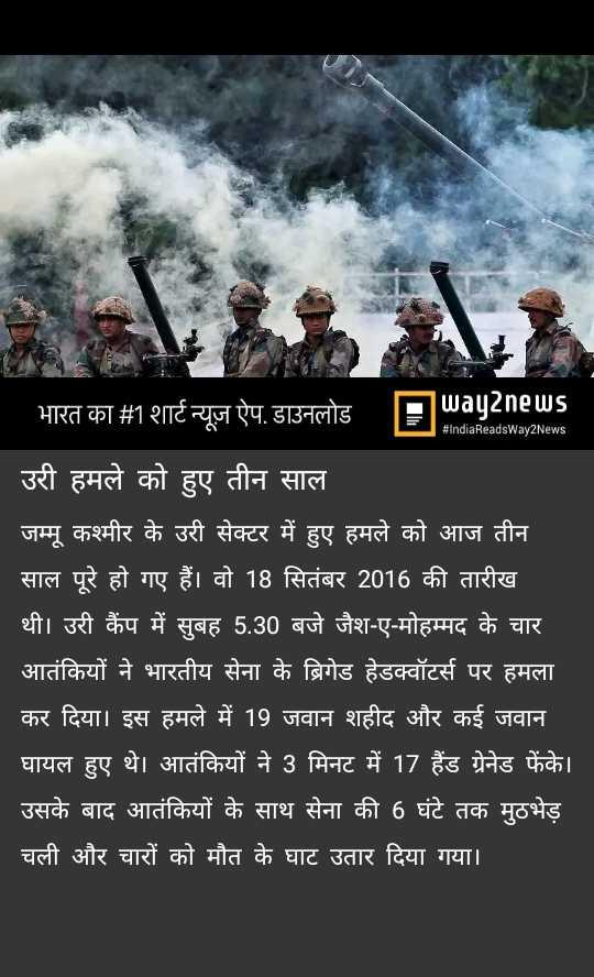 🇮🇳 देशभक्ति स्टेटस - भारत का # 1 शार्ट न्यूज़ ऐप . डाउनलोड Payenews # IndiaReadsWay2News उरी हमले को हुए तीन साल जम्मू कश्मीर के उरी सेक्टर में हुए हमले को आज तीन साल पूरे हो गए हैं । वो 18 सितंबर 2016 की तारीख थी । उरी कैंप में सुबह 5 . 30 बजे जैश - ए - मोहम्मद के चार आतंकियों ने भारतीय सेना के ब्रिगेड हेडक्वॉटर्स पर हमला कर दिया । इस हमले में 19 जवान शहीद और कई जवान । घायल हुए थे । आतंकियों ने 3 मिनट में 17 हैंड ग्रेनेड फेंके । उसके बाद आतंकियों के साथ सेना की 6 घंटे तक मुठभेड़ चली और चारों को मौत के घाट उतार दिया गया । - ShareChat