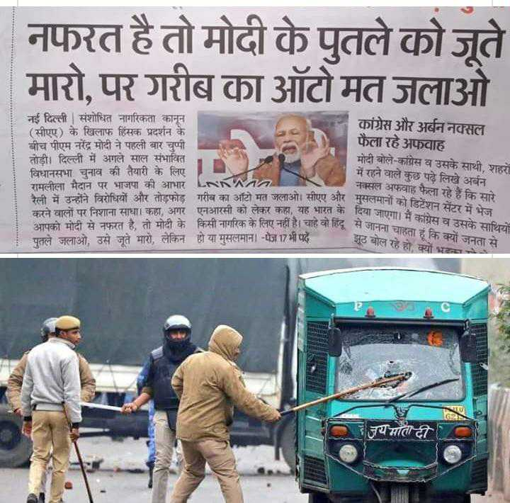 😱देश भर में विरोध प्रदर्शन - नफरत है तो मोदी के पुतले कोजूते मारो , पर गरीब का ऑटो मत जलाओ नई दिल्ली   संशोधित नागरिकता कानून ( सीएए ) के खिलाफ हिंसक प्रदर्शन के बीच पीएम नरेंद्र मोदी ने पहली बार चुप्पी तोड़ी । दिल्ली में अगले साल संभावित विधानसभा चुनाव की तैयारी के लिए रामलीला मैदान पर भाजपा की आभार LNNA रैली में उन्होंने विरोधियों और तोड़फोड़ गरीब का ऑटो मत जलाओ । सीएए और मुसलमानों करने वालों पर निशाना साधा । कहा , अगर एनआरसी को लेकर कहा , यह भारत के दिया जा आपको मोटी से नफरत है . तो मोदी के किसी नागरिक के लिए नहीं है । चाहे वो हिंद सेज पुतले जलाओ , उसे जूते मारों , लेकिन हो या मुसलमान । - पेज 17 भी पढ़ें । कांग्रेस और अर्बन नक्सल फैला रहे अफवाह मोदी बोले - कांग्रेस व उसके साथी , शहरों में रहने वाले कुछ पढ़े लिखे अर्बन नक्सल अफवाह फैला रहे हैं कि सारे को सीएए और मुसलमानों को डिटेंशन सेंटर में भेज भारत के दिया जाएगा । मैं कांग्रेस व उसके साथियों वो हिंद से जानना चाहता हूं कि क्यों जनता से झूठ बोल रहे हो , क्यों भरा हहाक सारे जय माता दी - ShareChat