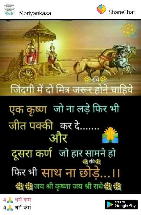 👫 दोस्ती के किस्से - @ priyankasa ShareChat जिंदगी में दो मित्र जरूर होने चाहिये । ' एक कृष्ण जो ना लड़े फिर भी । जीत पक्की कर दे . . . . | और ' दूसरा कर्ण जो हार सामने हो फिर भी साथ ना छोड़े . . . । । जय श्री कृष्णा जय श्री राधे रवि # GET IT ON धर्म - कर्म धर्म - कर्म # Google Play - ShareChat