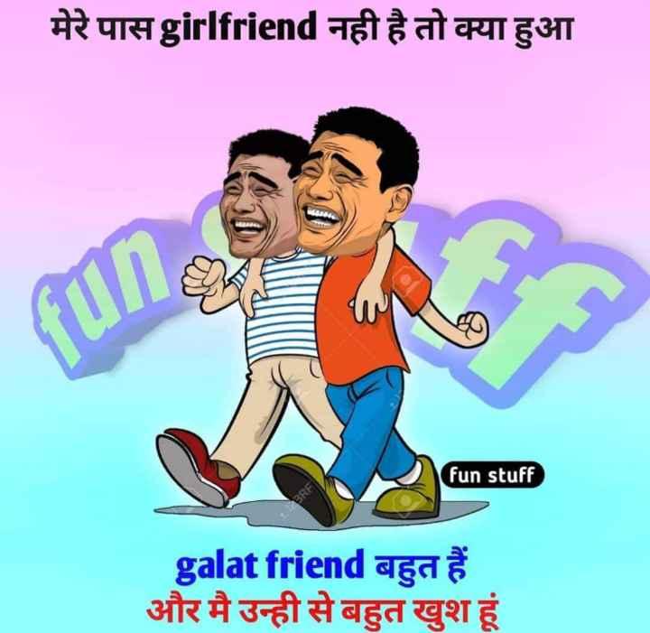 😎 दोस्ती जोक्स - मेरे पासgirlfriend नही है तो क्या हुआ fun stuff galat friend बहुत हैं और मै उन्ही से बहुत खुश हूं - ShareChat