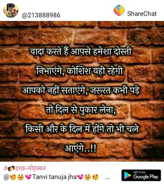 👬दोस्ती-यारी - @ 213888986 ShareChat वादा करते हैं आपसे हमेशा दोस्ती निभाएंगे , कोशिश यही रहेगी आपको नहीं सताएंगे , जरूरत कभी पड़े तो दिल से पुकार लेना , किसी और के दिल में होंगे तो भी चले आएंगे . . ! ! # इश्क़ - मोहब्बत @ Tanvi tanuja jhave GET IT ON Google Play - ShareChat