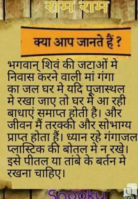 🙏 धर्म-कर्म - राम राम क्या आप जानते हैं ? भगवान् शिवं की जटाओं में निवास करने वाली मां गंगा का जल घर मे यदि पूजास्थल मे रखा जाए तो घर में आ रही बाधाएं समाप्त होती है । और जीवन में तरक्की और सोभाग्य प्राप्त होता हैं । ध्यान रहे गंगाजल प्लास्टिक की बोतल में न रखे । इसे पीतल या तांबे के बर्तन मे रखना चाहिए । - ShareChat