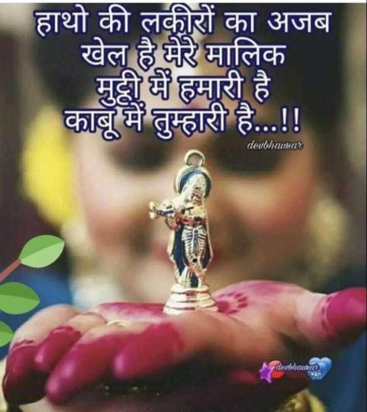🙏 धर्म-कर्म - हाथो की लकीरों का अजब खेल है मेरे मालिक मुट्ठी में हमारी है काबू में तुम्हारी है . . . ! ! devbhawar devbawa - ShareChat