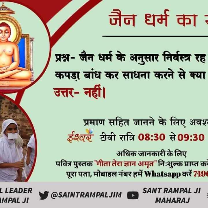 धर्म-भक्ति रा चित्र - जैन धर्म का प्रश्न - जैन धर्म के अनुसार निर्वस्त्र रह कपड़ा बांध कर साधना करने से क्या उत्तर - नहीं । प्रमाण सहित जानने के लिए अवश् ईश्वर टीवी रात्रि 08 : 30 से 09 : 30 अधिक जानकारी के लिए पवित्र पुस्तक गीता तेरा ज्ञान अमृत निःशुल्क प्राप्त कर पूरा पता , मोबाइल नंबर हमें Whatsapp करें 7490 1 LEADER IMPAL JI @ SAINTRAMPALJIM @ SAINTRAMPALJIM SANT RAMPAL JI MAHARAJ - ShareChat