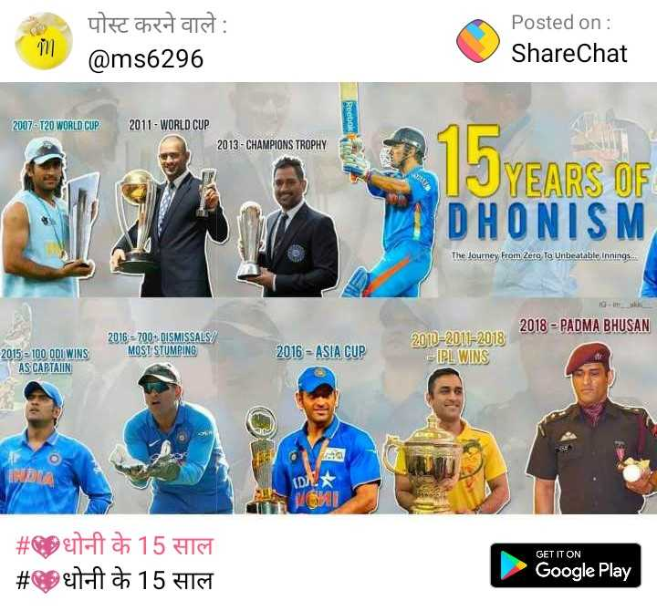💖धोनी के 15 साल - पोस्ट करने वाले : @ ms6296 Posted on : ShareChat Reebok 2007 - T20 WORLD CUP 2011 - WORLD CUP 2013 - CHAMPIONS TROPHY YEARS OF DHONISM The Journey From Zero To Unbeatable Innings . . . 2018 - PADMA BHUSAN 2016 - 700 + DISMISSALS / MOST STUMPING 2016 - ASIA CUP 2015 - 100 ODI WINS AS CAPTAIN 2010 - 2011 - 2018 - IPL WINS DE GET IT ON # 9 # a 15 HN 15 HIS Google Play - ShareChat