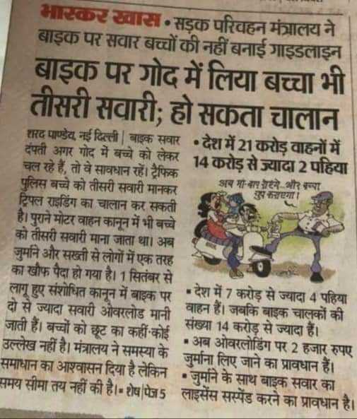 🚗 नए ट्रैफिक नियम - भास्कर खास सड़क परिवहन मंत्रालय ने बाइक पर सवार बच्चों की नहीं बनाई गाइडलाइन बाइक पर गोद में लिया बच्चा भी तीसरी सवारी हो सकता चालान शरद पाण्डेय , नई दिल्ली | बाइक सवार • देश में 21 करोड़ वाहनों में दंपती अगर गोद में बच्चे को लेकर 14 करोड़ से ज्यादा2 पहिया चल रहे हैं , तो वे सावधान रहें । ट्रैफिक पुलिस बच्चे को तीसरी सवारी मानकर अब मा - बाप रोएंगे और बच्चा उपकाएगा । ट्रिपल राइडिंग का चालान कर सकती है । पुराने मोटर वाहन कानून में भी बच्चे को तीसरी सवारी माना जाता था । अब जुनि और सख्ती से लोगों में एक तरह का खौफ पैदा हो गया है । 1 सितंबर से लागू हुए संशोधित कानन में बाइक पर देश में 7 करोड़ से ज्यादा 4 पहिया दो से ज्यादा सवारी ओवरलोड मानी वाहन है । जबकि बाइक चालकों की जाती हैं । बच्चों को छट का कहीं कोई संख्या 14 करोड़ से ज्यादा हैं । उल्लेख नहीं है । मंत्रालय ने समस्या के जर्माना लिए जाने का प्रावधान हैं । • अब ओवरलोडिंग पर 2 हजार रुपए समाधान का आश्वासन दिया है लेकिन । जर्माने के साथ बाइक सवार का समय सीमा तय नहीं की है । शेष | पेज5 लाइसेंस सस्पेंड करने का प्रावधान है । Sama - ShareChat