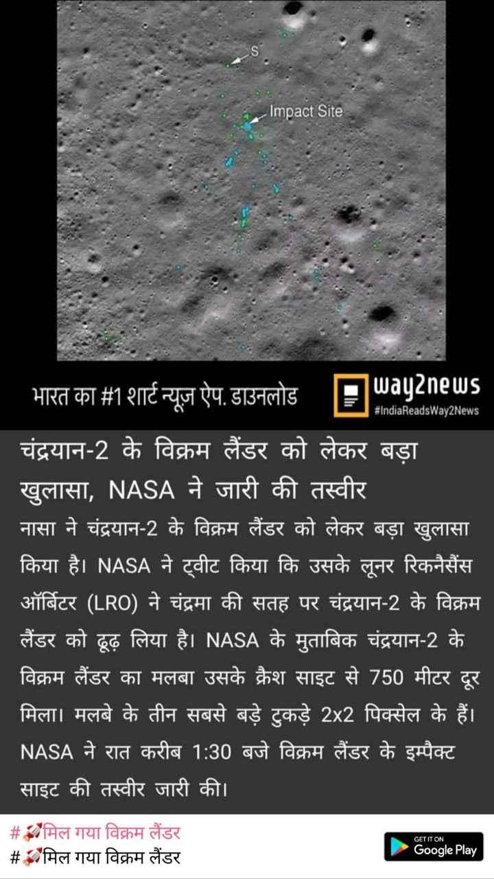 😉नटखट बच्चे - bar Impact Site # IndiaReadsWay2News भारत का # 1 शार्ट न्यूज़ ऐप . डाउनलोड FMay2neus चंद्रयान - 2 के विक्रम लैंडर को लेकर बड़ा खुलासा , NASA ने जारी की तस्वीर नासा ने चंद्रयान - 2 के विक्रम लैंडर को लेकर बड़ा खुलासा किया है । NASA ने ट्वीट किया कि उसके लूनर रिकनैसैंस ऑर्बिटर ( LRO ) ने चंद्रमा की सतह पर चंद्रयान - 2 के विक्रम लैंडर को ढूढ़ लिया है । NASA के मुताबिक चंद्रयान - 2 के । विक्रम लैंडर का मलबा उसके क्रैश साइट से 750 मीटर दूर मिला । मलबे के तीन सबसे बड़े टुकड़े 2x2 पिक्सेल के हैं । NASA ने रात करीब 1 : 30 बजे विक्रम लैंडर के इम्पैक्ट साइट की तस्वीर जारी की । GET IT ON # मिल गया विक्रम लैंडर # मिल गया विक्रम लैंडर Google Play - ShareChat