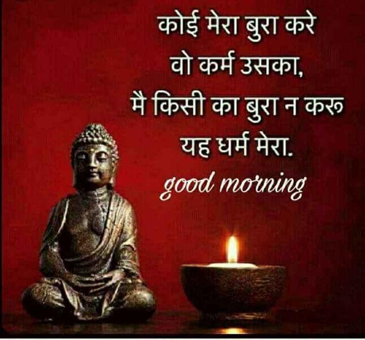 🙏 नमो बुद्धाय 🙏 - कोई मेरा बुरा करे वो कर्म उसका , मै किसी का बुरा न करू यह धर्म मेरा . good morning - ShareChat