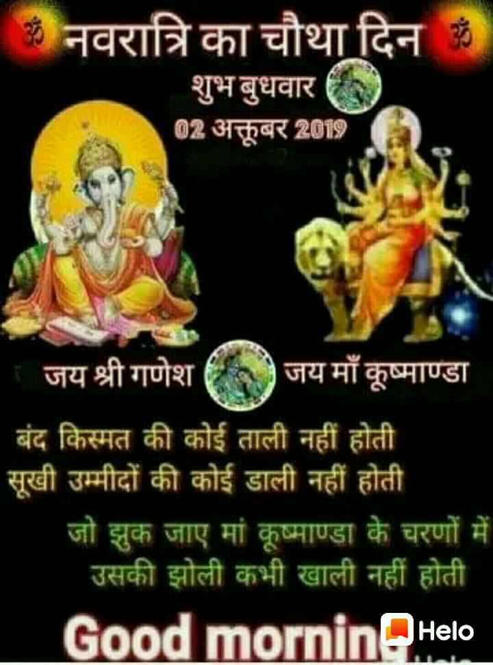 🙏 नमो बुद्धाय 🙏 - ॐ नवरात्रि का चौथा दिन के शुभ बुधवार 0 02 अक्तूबर 2019   जय श्री गणेश जय माँ कूष्माण्डा बंद किस्मत की कोई ताली नहीं होती सूखी उम्मीदों की कोई डाली नहीं होती जो झुक जाए मां कूष्माण्डा के चरणों में उसकी झोली कभी खाली नहीं होती Good morninHello - ShareChat