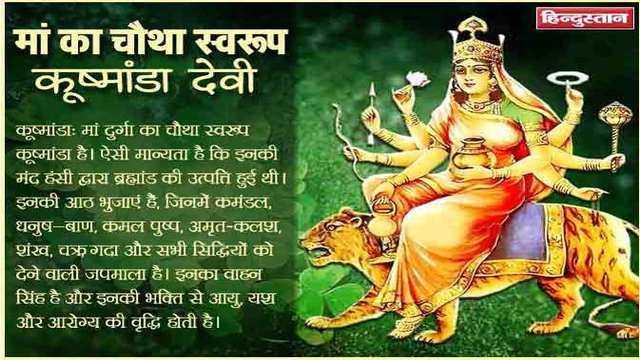 नवरात्रि शुभकामनाएं - हिन्दुस्तान मां का चौथा स्वरूप   कूष्मांडा देवी कूष्मांडा : मां दुर्गा का चौथा स्वख्य कूष्मांडा है । ऐसी मान्यता है कि इनकी मंद हंसी द्वारा ब्रह्मांड की उत्पत्ति हुई थी । इनकी आठ भुजाएं हैं , जिनमें कमंडल , धनुष - बाण , कमल पुष्प , अमृत - कलश , शंख , चक्रगदा औरसभी सिद्धियों को देने वाली जपमाला है । इनका वाहन सिंह है और इनकी भक्ति से आयु , यश और आरोग्य की वृद्धि होती है । AANTRA - ShareChat