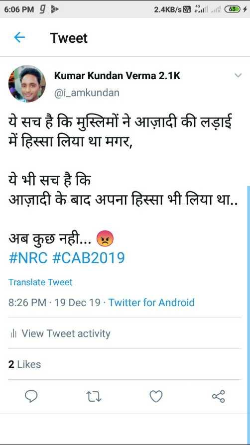 📝 नागरिकता कानून लागू - 6 : 06 PMg 2 . 4KB / s & a fatil at ( 63 ) + + Tweet Kumar Kundan Verma 2 . 1K @ i _ amkundan ये सच है कि मुस्लिमों ने आज़ादी की लड़ाई में हिस्सा लिया था मगर , ये भी सच है कि आज़ादी के बाद अपना हिस्सा भी लिया था . . अब कुछ नही . . . . # NRC # CAB2019 Translate Tweet 8 : 26 PM - 19 Dec 19 . Twitter for Android ill View Tweet activity 2 Likes - ShareChat