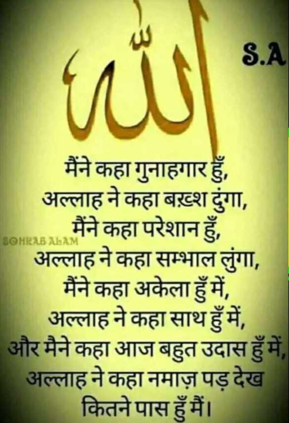 🤲 नात-ए-शरीफ - S . A SOHRABALA मैंने कहा गुनाहगार हुँ , अल्लाह ने कहा बख़्श ढुंगा , मैंने कहा परेशान हुँ , अल्लाह ने कहा सम्भाल लुंगा , मैंने कहा अकेला हुँ में , अल्लाह ने कहा साथ हुँ में , और मैने कहा आज बहुत उदास हुँ में , अल्लाह ने कहा नमाज़ पड़ देख कितने पास हुँ मैं । - ShareChat