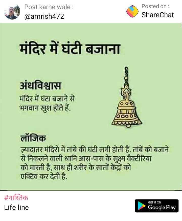 नास्तिक - Post karne wale : @ amrish472 Posted on : ShareChat मंदिर में घंटी बजाना अंधविश्वास मंदिर में घंटा बजाने से भगवान खुश होते हैं . 6000 लॉजिक ज्यादातर मंदिरों में तांबे की घंटी लगी होती हैं . तांबे को बजाने से निकलने वाली ध्वनि आस - पास के सुक्ष्म वैक्टीरिया को मारती है , साथ ही शरीर के सातों केंद्रों को एक्टिव कर देती है . # नास्तिक Life line GET IT ON Google Play - ShareChat