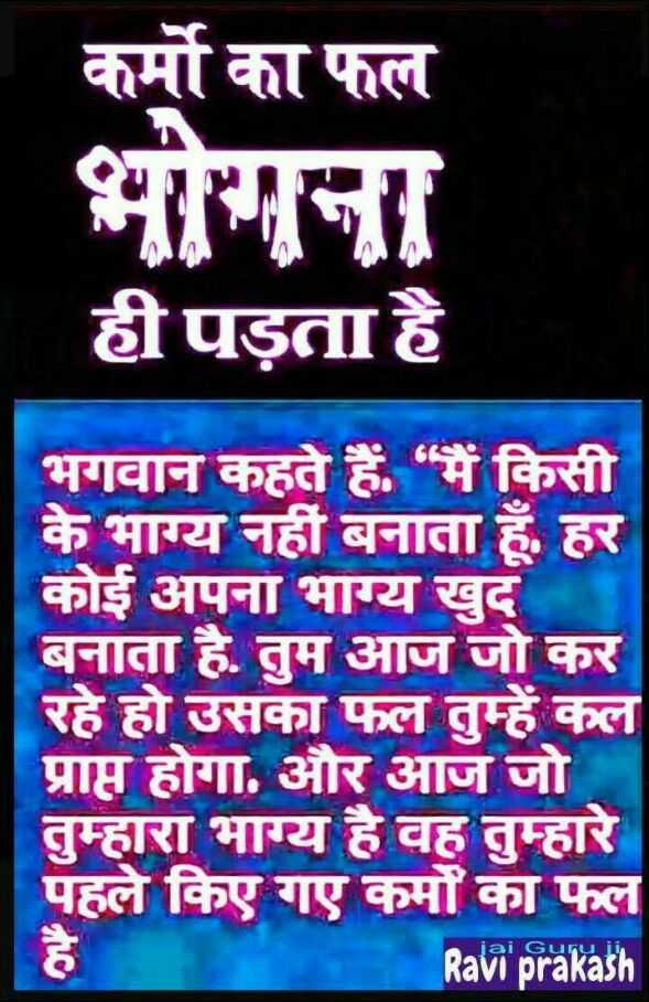 ⚖निर्भया : दया याचिका खारिज - कर्मो का फल भोगना ही पड़ता है भगवान कहते हैं , मैं किसी के भाग्य नहीं बनाता हूँ , हर कोई अपना भाग्य खुद बनाता है . तुम आज जो कर रहे हो उसका फल तुम्हें कल प्राप्त होगा . और आज जो तुम्हारा भाग्य है वह तुम्हारे पहले किए गए कर्मों का फल Ravi prakash - ShareChat