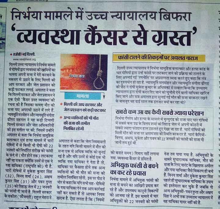 ⚖ निर्भया : बलात्कारियों की फांसी टली - निर्भया मामले में उच्च न्यायालय बिफरा ' व्यवस्था कैंसरसेग्रस्त ' old . All एजेंसी नई दिल्ली . फांसी टालने की तिकड़मों पर अदालत नाराज www . navabharat . org दिल्ली उच्चन्यायालय ने निर्भया मामले दिल्ली उच्च न्यायालय ने निर्भया सामूहिक बलात्कार और हत्या कांड के मेंदोषियों द्वारा व्यवस्थाकीखामियों का चार दोषियों द्वारा उन्हें फांसी पर लटकाए जाने की प्रक्रिया को टालने के फायदा अपनी सजा में देरी करवाने के निर्भया काड लिए अपनाई गई ' रणनीति ' पर अप्रसन्नता व्यक्त करते हुए कहा कि तंत्र मकसद से उठाने के लिए दिल्ली की का दुरुपयोग हो रहा है . न्यायमूर्ति मनमोहन और न्यायमूर्ति संगीता ढींगरा आप सरकार और जेल प्रशासन को की पीठ ने दोषी मुकेश कुमार के अधिवक्ता से सवाल किया कि उच्चतम कड़ी फटकार लगाई . अदालत ने कहा न्यायालय द्वारा दोषी करार दिए जाने को चुनोती देने वाली याचिका खारिज किदिल्ली सरकार और जेल प्रशासन ने मामला किए जाने और सत्र अदालत द्वारा सुनाई गई मौत की सजा बरकरार रखने एक ऐसी ' कैंसर ग्रस्त व्यवस्था की के बावजूद वह ढाई साल तक इंतजार क्यों कर रहा था ? रचना की है जिसका फायदा मौत की दिल्ली की आप सरकार और सजा पाए अपराधी उठाने में लगे हैं . जेल प्रशासनको कड़ीफटकार सबसे कम उम्र का कैदी सबसे ज्यादा परेशान न्यायमूर्तिमनमोहन औरन्यायमूर्तिसंगीता अन्य व्यक्तियों की भी मौत निर्भया गैंगरेप और हत्या के मामले में मृत्युदंड की सजा पाए चार दोषियों ढींगरा सहगल ने यह कड़ी टिप्पणी की सजा की तामील में सबसे कम उम्र के विनय शर्मा को तिहाड़ जेल में अपनी कोठरी में दिल्ली सरकार और जेल अधिकारियों निलंबित रहेगी सबसे ज्यादा परेशान हाल टहलते हुए देखा जा रहा है . चारों दोषियों को की इस दलील पर की , जिसमें उन्होंने मिली मौत की सजा पर असमंजस की स्थिति बरकरार है . चारों कैदियों अदालत से कहा कि निर्भया सामूहिक विनय , अक्षय , मुकेश और पवन को 22 जनवरी को फांसी की सजा दी बलात्कार एवं हत्या मामले में चारों अदालत से कहा कि जेल नियमावली जानी तय हुई थी . दोषियों में से किसी भी दोषी को 22 के तहत यदि किसी मामले में मौत की को बनाते समय ) दिमाग नहीं लगाया देना तय पाया गया है . अभियक्तों के के फंदे से ( मौत होने तक ) लटकाया गई है और यदि उनमें से कोई एक भी गया . व्यवस्था कैंसर से ग