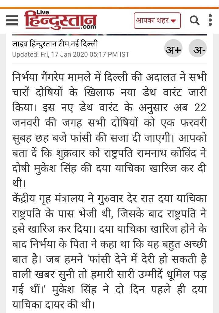 ⚖ निर्भया : 1 फरवरी को फांसी - Live = हिन्दुस्तान आपका शहर आपका शहर : लाइव हिन्दुस्तान टीम , नई दिल्ली Updated : Fri , 17 Jan 2020 05 : 17 PM IST अ + अ निर्भया गैंगरेप मामले में दिल्ली की अदालत ने सभी चारों दोषियों के खिलाफ नया डेथ वारंट जारी किया । इस नए डेथ वारंट के अनुसार अब 22 जनवरी की जगह सभी दोषियों को एक फरवरी सुबह छह बजे फांसी की सजा दी जाएगी । आपको बता दें कि शुक्रवार को राष्ट्रपति रामनाथ कोविंद ने दोषी मुकेश सिंह की दया याचिका खारिज कर दी थी । केंद्रीय गृह मंत्रालय ने गुरुवार देर रात दया याचिका राष्ट्रपति के पास भेजी थी , जिसके बाद राष्ट्रपति ने इसे खारिज कर दिया । दया याचिका खारिज होने के बाद निर्भया के पिता ने कहा था कि यह बहुत अच्छी बात है । जब हमने ' फांसी देने में देरी हो सकती है वाली खबर सुनी तो हमारी सारी उम्मीदें धूमिल पड़ गई थीं । ' मुकेश सिंह ने दो दिन पहले ही दया याचिका दायर की थी । - ShareChat