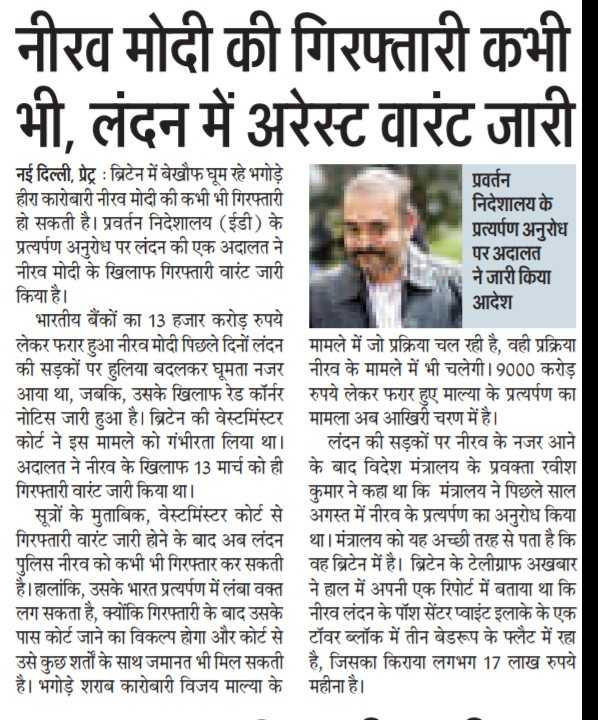 नीरव मोदी: लंदन में अरेस्ट वारंट जारी - नीरव मोदी की गिरफ्तारी कभी भी , लंदन में अरेस्ट वारंट जारी नई दिल्ली , प्रेट्र : ब्रिटेन में बेखौफ घूम रहे भगोड़े प्रवर्तन हीरा कारोबारी नीरव मोदी की कभी भी गिरफ्तारी निदेशालय के हो सकती है । प्रवर्तन निदेशालय ( ईडी ) के प्रत्यर्पण अनुरोध प्रत्यर्पण अनुरोध पर लंदन की एक अदालत ने पर अदालत नीरव मोदी के खिलाफ गिरफ्तारी वारंट जारी । ने जारी किया किया है । आदेश भारतीय बैंकों का 13 हजार करोड़ रुपये लेकर फरार हुआ नीरव मोदी पिछले दिनों लंदन मामले में जो प्रक्रिया चल रही है , वही प्रक्रिया की सड़कों पर हुलिया बदलकर घूमता नजर नीरव के मामले में भी चलेगी । 9000 करोड़ आया था , जबकि , उसके खिलाफ रेड कॉर्नर रुपये लेकर फरार हुए माल्या के प्रत्यर्पण का नोटिस जारी हुआ है । ब्रिटेन की वेस्टमिंस्टर मामला अब आखिरी चरण में है । कोर्ट ने इस मामले को गंभीरता लिया था । लंदन की सड़कों पर नीरव के नजर आने अदालत ने नीरव के खिलाफ 13 मार्च को ही के बाद विदेश मंत्रालय के प्रवक्ता रवीश गिरफ्तारी वारंट जारी किया था । कुमार ने कहा था कि मंत्रालय ने पिछले साल । सूत्रों के मुताबिक , वेस्टमिंस्टर कोर्ट से अगस्त में नीरव के प्रत्यर्पण का अनुरोध किया गिरफ्तारी वारंट जारी होने के बाद अब लंदन था । मंत्रालय को यह अच्छी तरह से पता है कि पुलिस नीरव को कभी भी गिरफ्तार कर सकती वह ब्रिटेन में है । ब्रिटेन के टेलीग्राफ अखबार है । हालांकि , उसके भारत प्रत्यर्पण में लंबा वक्त ने हाल में अपनी एक रिपोर्ट में बताया था कि लग सकता है , क्योंकि गिरफ्तारी के बाद उसके नीरव लंदन के पॉश सेंटर प्वाइंट इलाके के एक पास कोर्ट जाने का विकल्प होगा और कोर्ट से टॉवर ब्लॉक में तीन बेडरूप के फ्लैट में रहा उसे कुछ शर्तों के साथ जमानत भी मिल सकती है , जिसका किराया लगभग 17 लाख रुपये है । भगोड़े शराब कारोबारी विजय माल्या के महीना है । - ShareChat