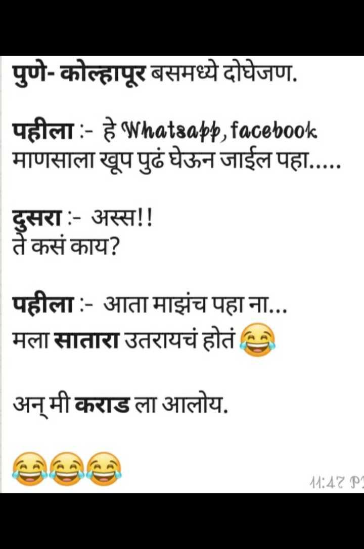 नुसते किडे - पुणे - कोल्हापूर बसमध्ये दोघेजण . पहीला : - हे Whatsapp , facebook माणसाला खूप पुढे घेऊन जाईल पहा . . . . . दुसरा : - अस्स ! ! ते कसं काय ? पहीला : - आता माझंच पहा ना . . . मला सातारा उतरायचं होतं   अन् मी कराड ला आलोय . M : 47 pm - ShareChat