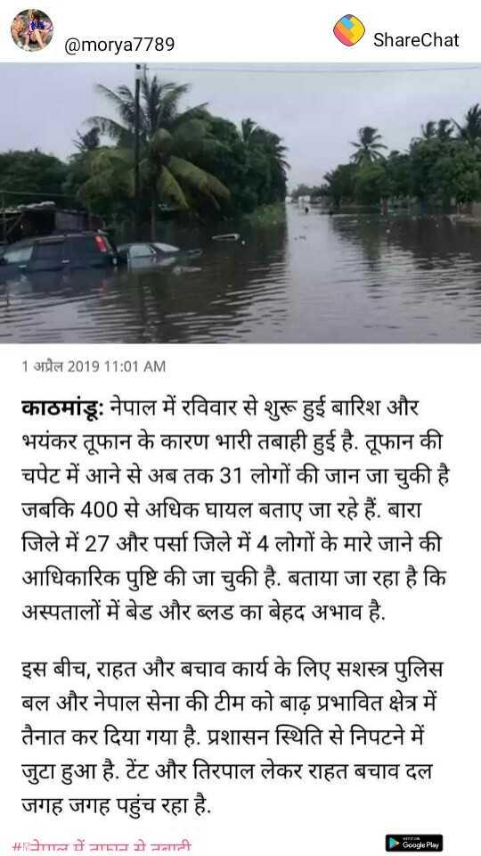 🌪नेपाल में तूफान से तबाही - @ morya7789 ShareChat 1 अप्रैल 2019 11 : 01 AM काठमांडूः नेपाल में रविवार से शुरू हुई बारिश और भयंकर तूफान के कारण भारी तबाही हुई है . तूफान की चपेट में आने से अब तक 31 लोगों की जान जा चुकी है । जबकि 400 से अधिक घायल बताए जा रहे हैं . बारा । जिले में 27 और पर्सा जिले में 4 लोगों के मारे जाने की आधिकारिक पुष्टि की जा चुकी है . बताया जा रहा है कि अस्पतालों में बेड और ब्लड का बेहद अभाव है . इस बीच , राहत और बचाव कार्य के लिए सशस्त्र पुलिस बल और नेपाल सेना की टीम को बाढ़ प्रभावित क्षेत्र में तैनात कर दिया गया है . प्रशासन स्थिति से निपटने में जुटा हुआ है . टेंट और तिरपाल लेकर राहत बचाव दल जगह जगह पहुंच रहा है . | + Pाल में नामान मे तलाटी Google Play - ShareChat
