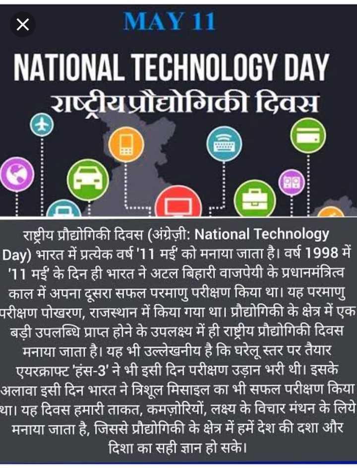 💻 नेशनल टेक्नोलॉजी डे - MAY 11 NATIONAL TECHNOLOGY DAY राष्ट्रीय प्रौद्योगिकी दिवस 2 • राष्ट्रीय प्रौद्योगिकी दिवस ( अंग्रेज़ी : National Technology Day ) भारत में प्रत्येक वर्ष ' 11 मई को मनाया जाता है । वर्ष 1998 में | ' 11 मई ' के दिन ही भारत ने अटल बिहारी वाजपेयी के प्रधानमंत्रित्व काल में अपना दूसरा सफल परमाणु परीक्षण किया था । यह परमाणु । परीक्षण पोखरण , राजस्थान में किया गया था । प्रौद्योगिकी के क्षेत्र में एक बड़ी उपलब्धि प्राप्त होने के उपलक्ष्य में ही राष्ट्रीय प्रौद्योगिकी दिवस | मनाया जाता है । यह भी उल्लेखनीय है कि घरेलू स्तर पर तैयार । एयरक्राफ्ट ' हंस - 3 ' ने भी इसी दिन परीक्षण उड़ान भरी थी । इसके अलावा इसी दिन भारत ने त्रिशूल मिसाइल का भी सफल परीक्षण किया । था । यह दिवस हमारी ताकत , कमज़ोरियों , लक्ष्य के विचार मंथन के लिये | मनाया जाता है , जिससे प्रौद्योगिकी के क्षेत्र में हमें देश की दशा और | दिशा का सही ज्ञान हो सके । । - ShareChat