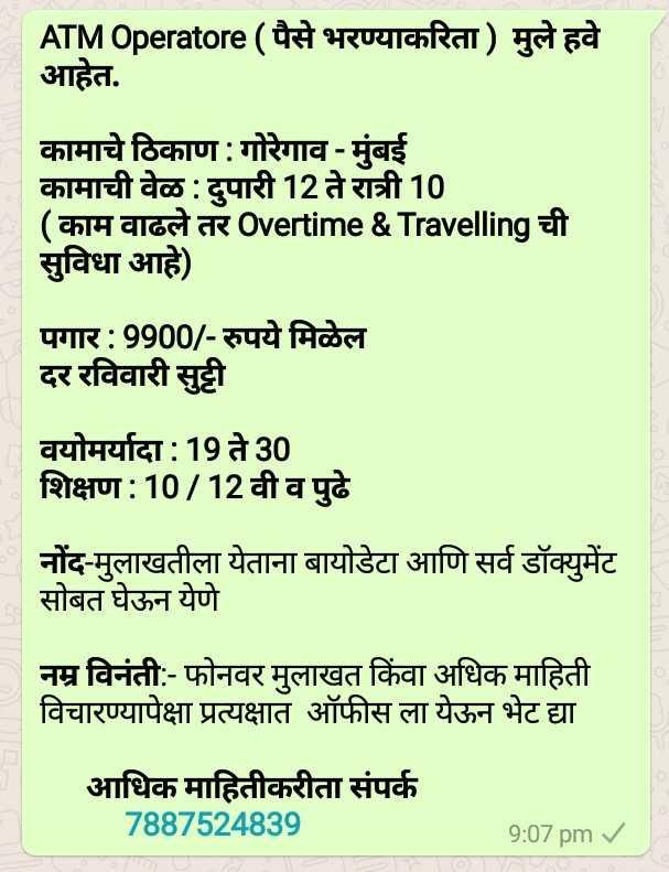 नोकरी विषयक - ATMOperatore ( पैसे भरण्याकरिता ) मुले हवे आहेत . कामाचे ठिकाण : गोरेगाव - मुंबई । कामाची वेळ : दुपारी 12 ते रात्री 10 ( काम वाढले तर Overtime & Travelling ची सुविधा आहे ) पगार : 9900 / - रुपये मिळेल दर रविवारी सुट्टी वयोमर्यादा : 19 ते 30 शिक्षण : 10 / 12 वी व पुढे नोंद - मुलाखतीला येताना बायोडेटा आणि सर्व डॉक्युमेंट सोबत घेऊन येणे नम्र विनंती : - फोनवर मुलाखत किंवा अधिक माहिती विचारण्यापेक्षा प्रत्यक्षात ऑफीस ला येऊन भेट द्या आधिक माहितीकरीता संपर्क 7887524839 9 : 07 pm - ShareChat