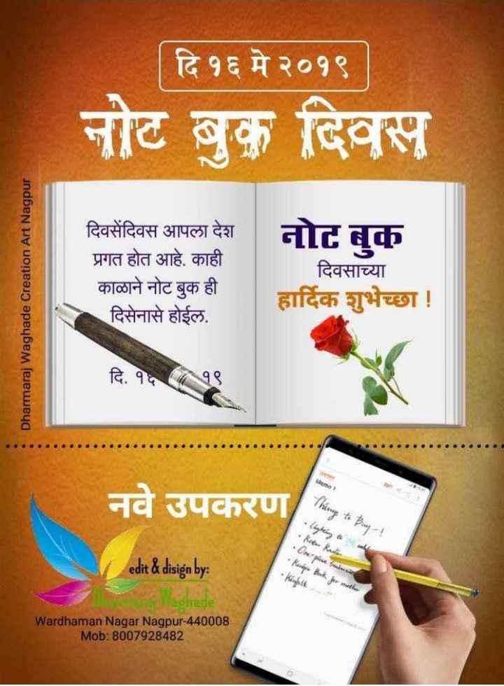 📖नोटबुक डे - | दि १६ मे २०१९ नोट बुक दिवस Dharmaraj Waghade Creation Art Nagpur दिवसेंदिवस आपला देश प्रगत होत आहे . काही काळाने नोट बुक ही दिसेनासे होईल . दिवसाच्या हार्दिक शुभेच्छा ! दि . १६१९ नवे उपकरण नवे उपकरण thing to Pay ! • * * • Ruipe Bank for mother edit & disign by : aghede Wardhaman Nagar Nagpur - 440008 Mob : 8007928482 - ShareChat